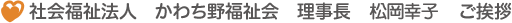 社会福祉法人 かわち野福祉会 理事長 松岡幸子 ご挨拶
